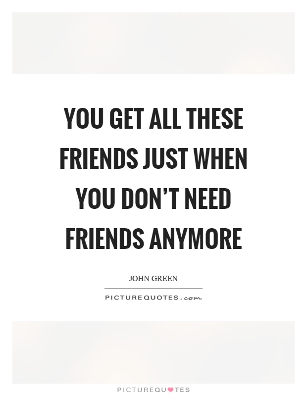 You get all these friends just when you don\'t need friends ...