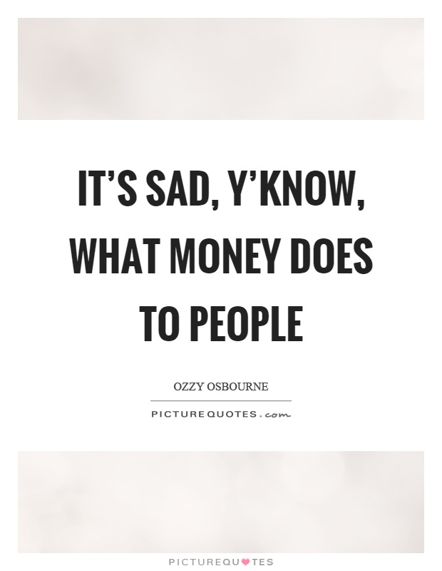It's sad, y'know, what money does to people Picture Quote #1