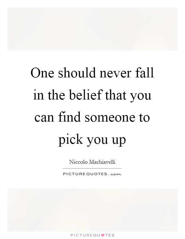 One should never fall in the belief that you can find someone to pick you up Picture Quote #1