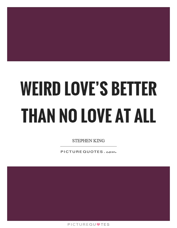 Weird love's better than no love at all Picture Quote #1
