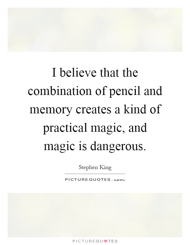 I believe that the combination of pencil and memory creates a kind of practical magic, and magic is dangerous Picture Quote #1