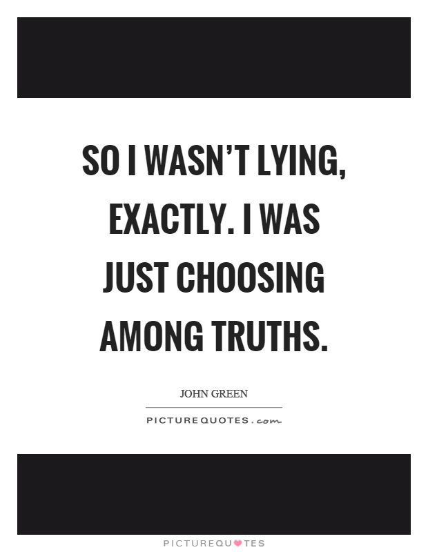 So I wasn't lying, exactly. I was just choosing among truths Picture Quote #1