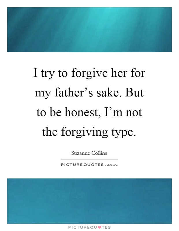 I Try To Forgive Her For My Father S Sake But To Be Honest I M Picture Quotes
