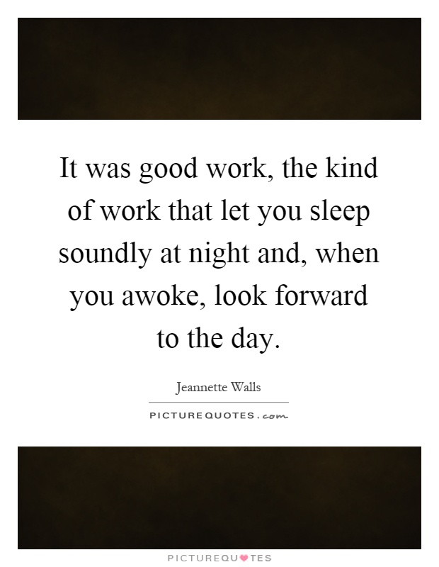 It was good work, the kind of work that let you sleep soundly at night and, when you awoke, look forward to the day Picture Quote #1