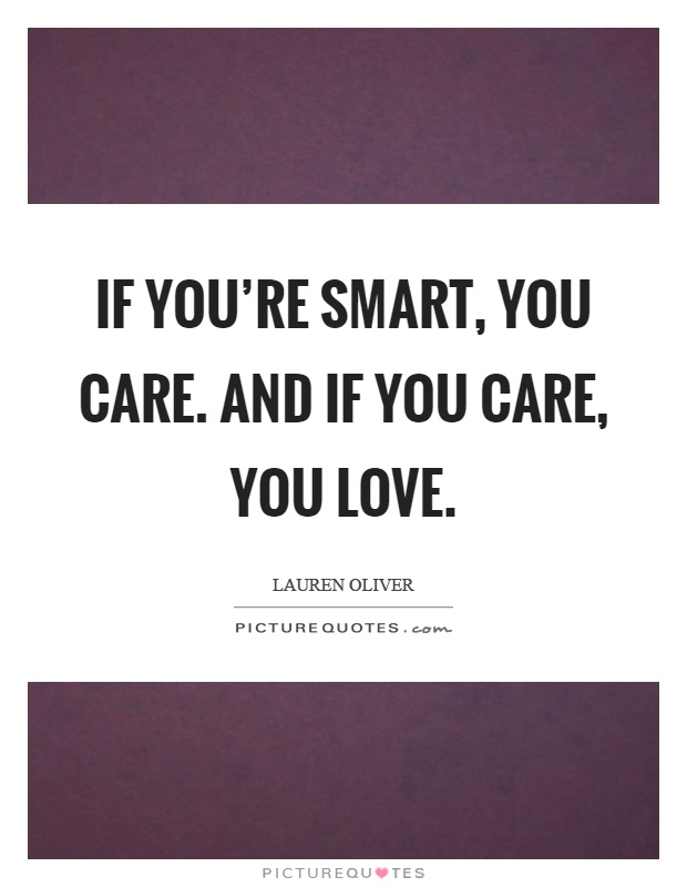 If you're smart, you care. And if you care, you love Picture Quote #1