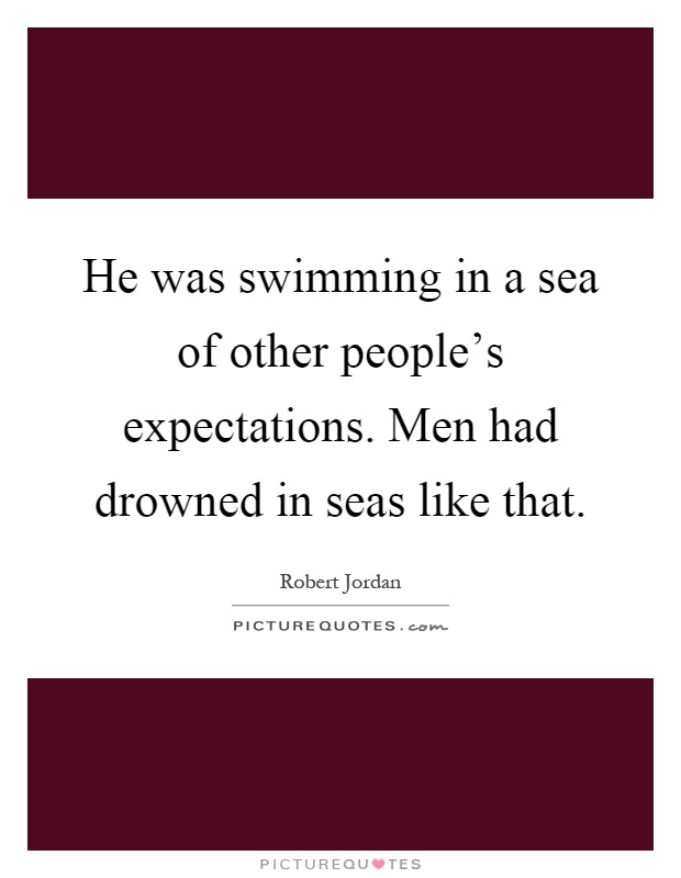 He was swimming in a sea of other people's expectations. Men had drowned in seas like that Picture Quote #1