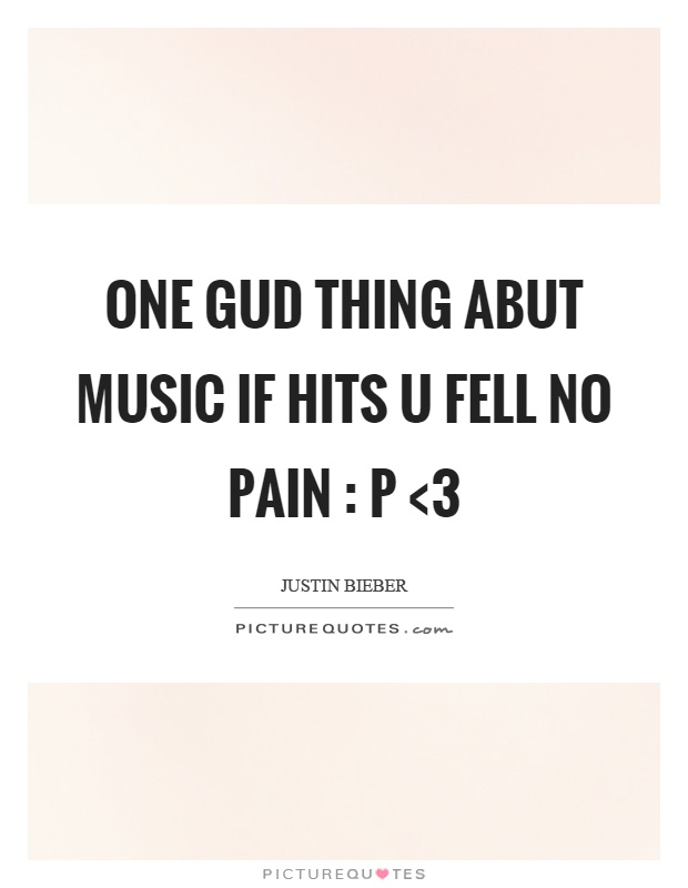 One gud thing abut music if hits u fell no pain : p <3 Picture Quote #1