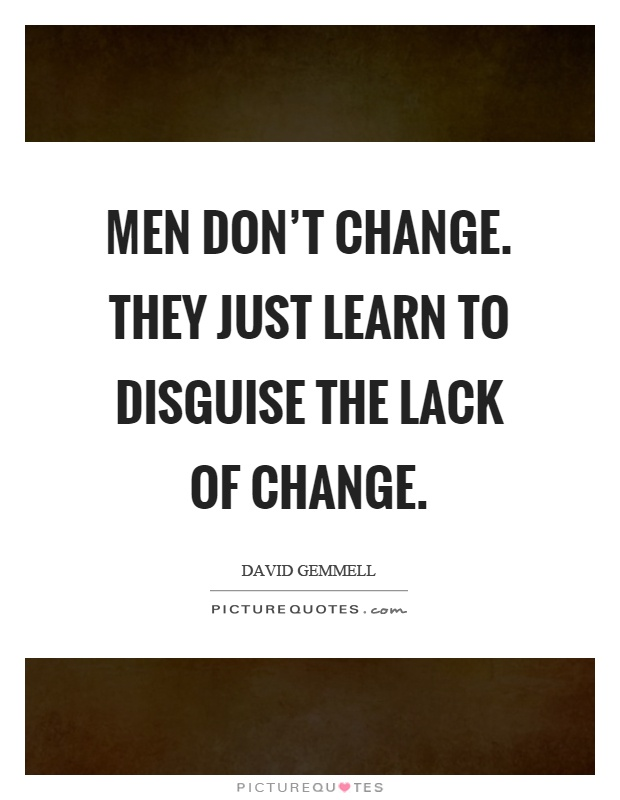 Men don't change. They just learn to disguise the lack of change Picture Quote #1