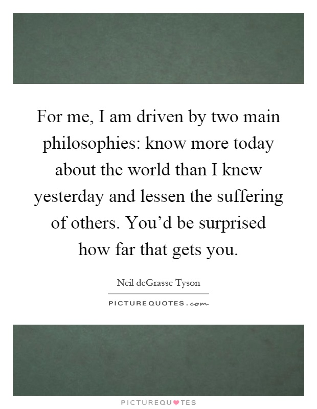 For me, I am driven by two main philosophies: know more today about the world than I knew yesterday and lessen the suffering of others. You'd be surprised how far that gets you Picture Quote #1