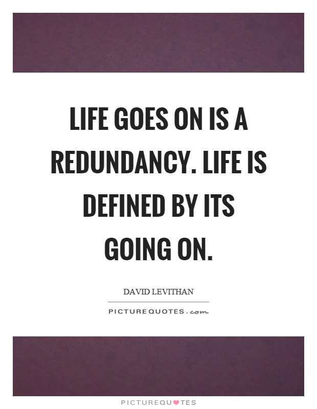 Life goes on is a redundancy. Life is defined by its going on Picture Quote #1