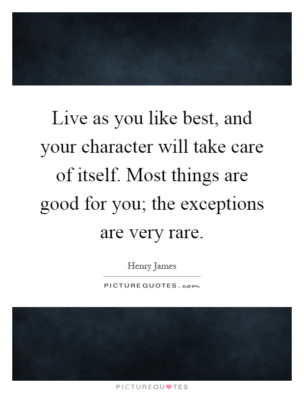 Live as you like best, and your character will take care of itself. Most things are good for you; the exceptions are very rare Picture Quote #1