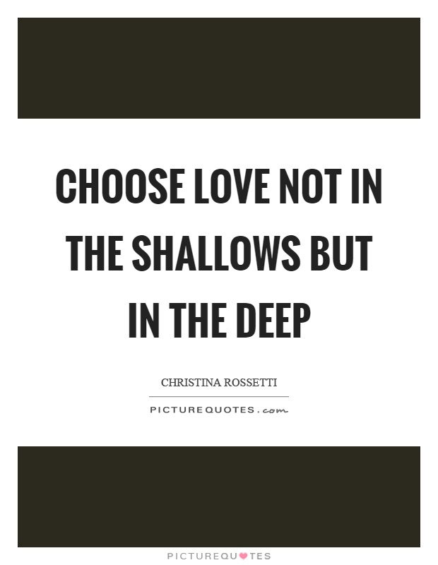 Choose love not in the shallows but in the deep Picture Quote #1