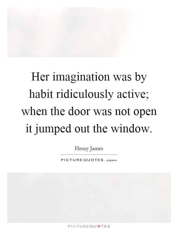 Her imagination was by habit ridiculously active; when the door was not open it jumped out the window Picture Quote #1