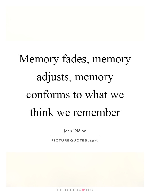 Memory fades, memory adjusts, memory conforms to what we think we remember Picture Quote #1