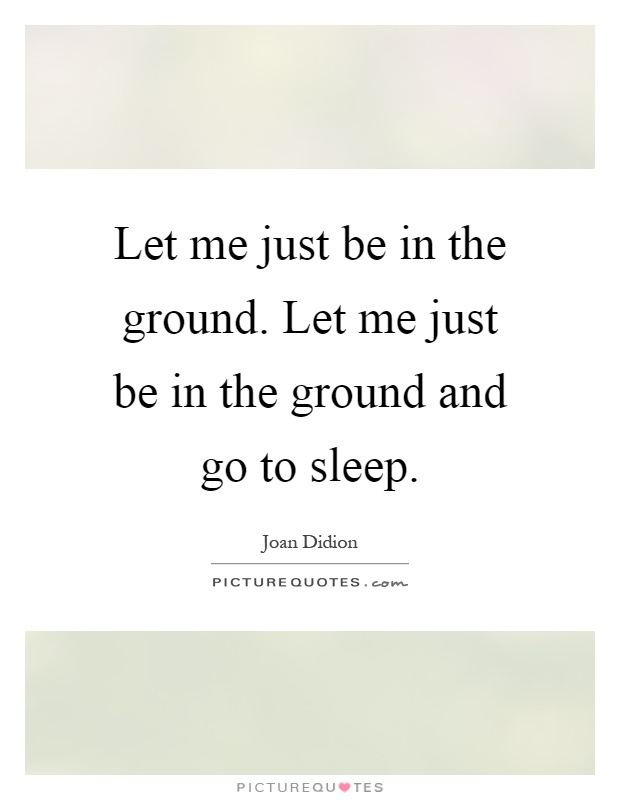 Let me just be in the ground. Let me just be in the ground and go to sleep Picture Quote #1