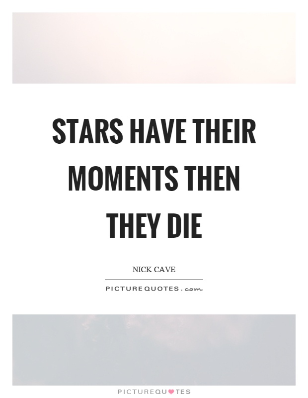 Stars have their moments then they die Picture Quote #1