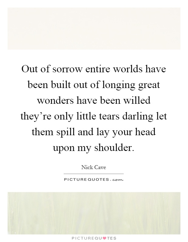 Out of sorrow entire worlds have been built out of longing great wonders have been willed they're only little tears darling let them spill and lay your head upon my shoulder Picture Quote #1