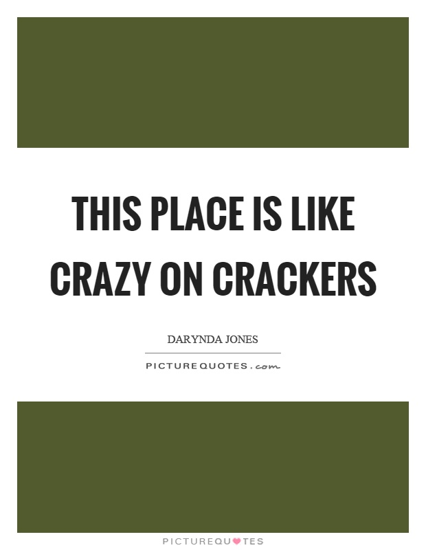 This place is like crazy on crackers Picture Quote #1