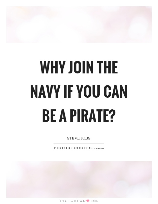 Why join the navy if you can be a pirate? Picture Quote #1