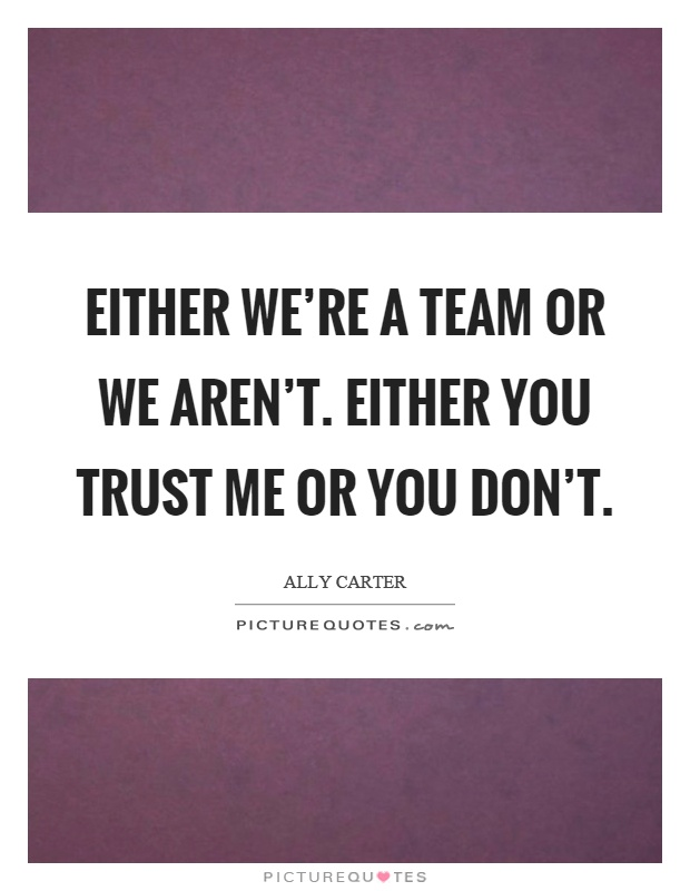 Either we're a team or we aren't. Either you trust me or you don't Picture Quote #1