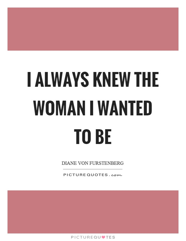 I always knew the woman I wanted to be Picture Quote #1