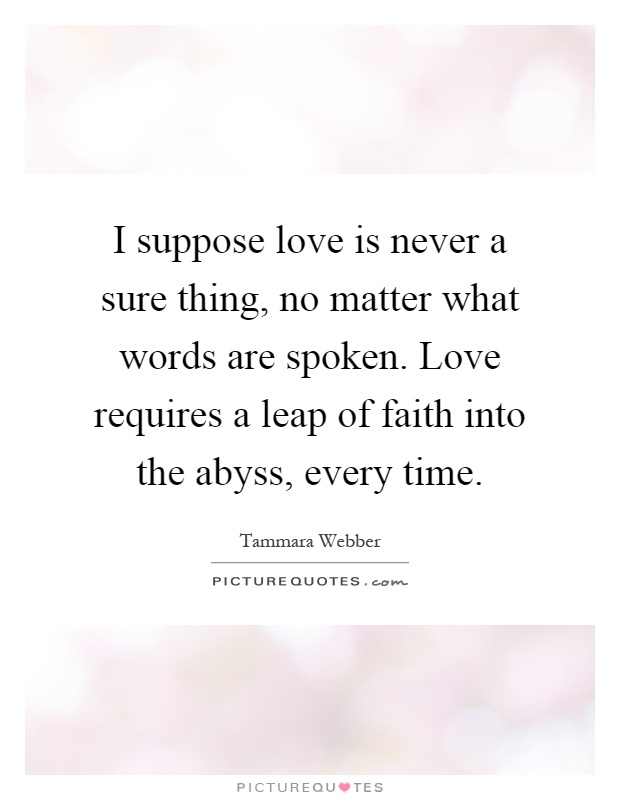 I suppose love is never a sure thing, no matter what words are spoken. Love requires a leap of faith into the abyss, every time Picture Quote #1