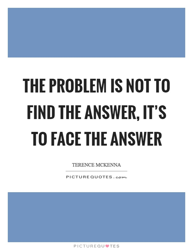 The problem is not to find the answer, it's to face the answer Picture Quote #1