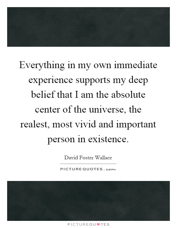 Everything in my own immediate experience supports my deep belief that I am the absolute center of the universe, the realest, most vivid and important person in existence Picture Quote #1