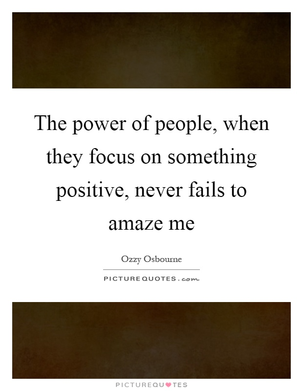 The power of people, when they focus on something positive, never fails to amaze me Picture Quote #1