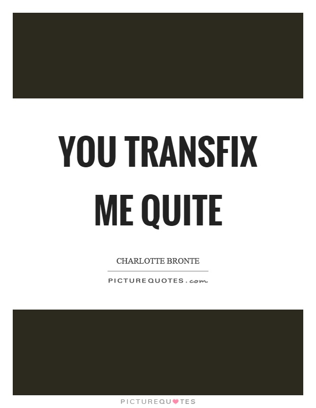 You transfix me quite Picture Quote #1