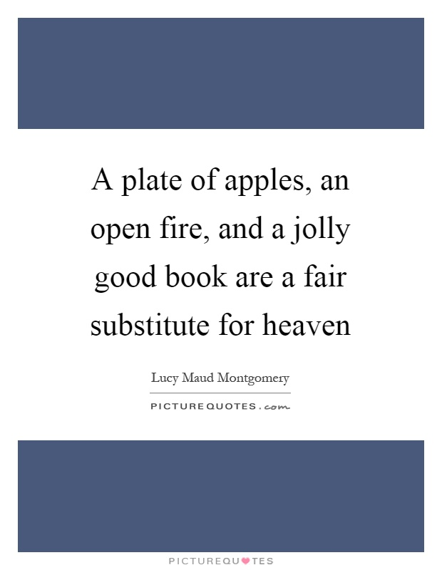 A plate of apples, an open fire, and a jolly good book are a fair substitute for heaven Picture Quote #1