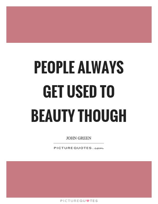 People always get used to beauty though Picture Quote #1