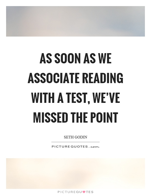 As soon as we associate reading with a test, we've missed the point Picture Quote #1