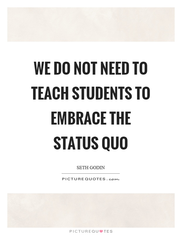 We do not need to teach students to embrace the status quo Picture Quote #1