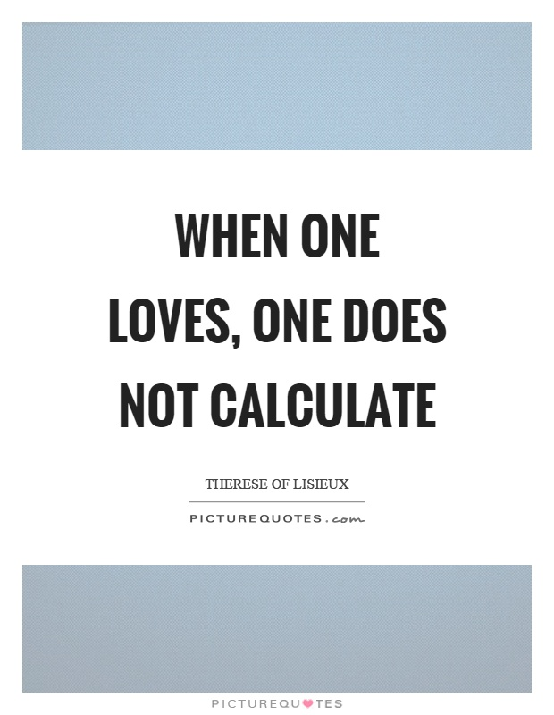 When one loves, one does not calculate Picture Quote #1
