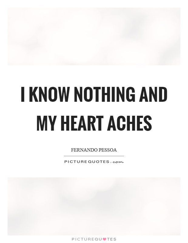 I know nothing and my heart aches Picture Quote #1