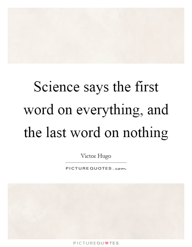 Science says the first word on everything, and the last word on nothing Picture Quote #1