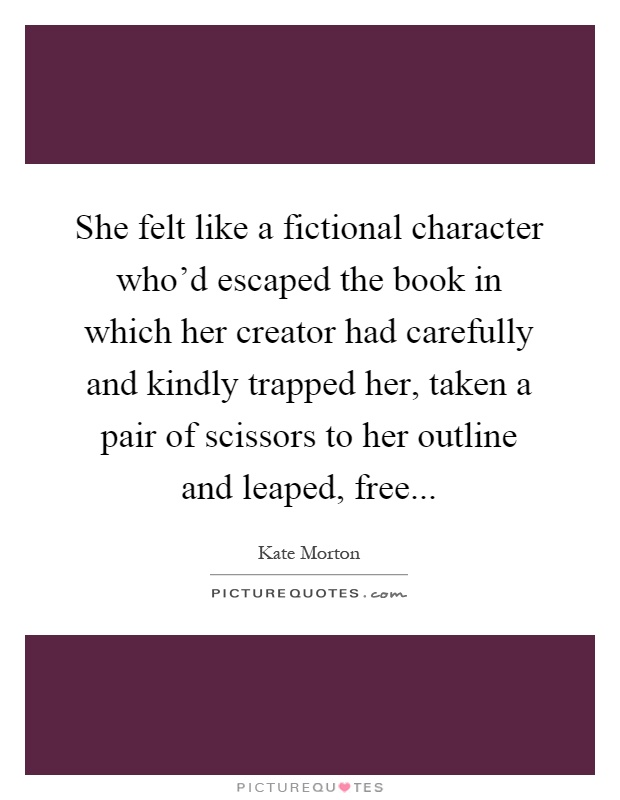 She felt like a fictional character who'd escaped the book in which her creator had carefully and kindly trapped her, taken a pair of scissors to her outline and leaped, free Picture Quote #1