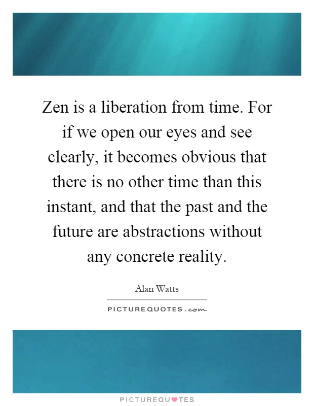 Zen is a liberation from time. For if we open our eyes and see clearly, it becomes obvious that there is no other time than this instant, and that the past and the future are abstractions without any concrete reality Picture Quote #1