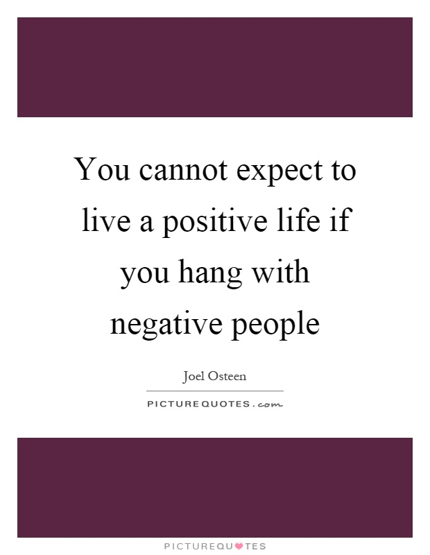 You cannot expect to live a positive life if you hang with negative people Picture Quote #1