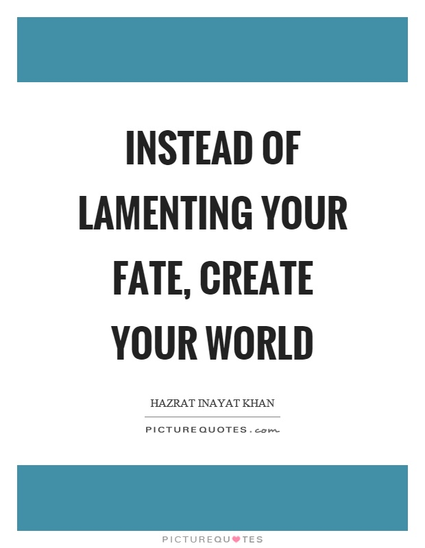 Instead of lamenting your fate, create your world Picture Quote #1