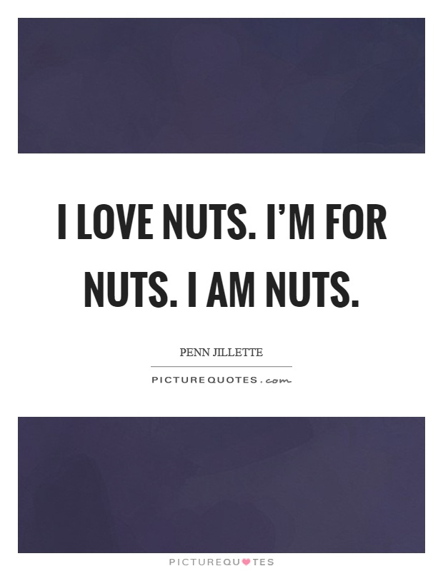 I love nuts. I'm for nuts. I am nuts Picture Quote #1