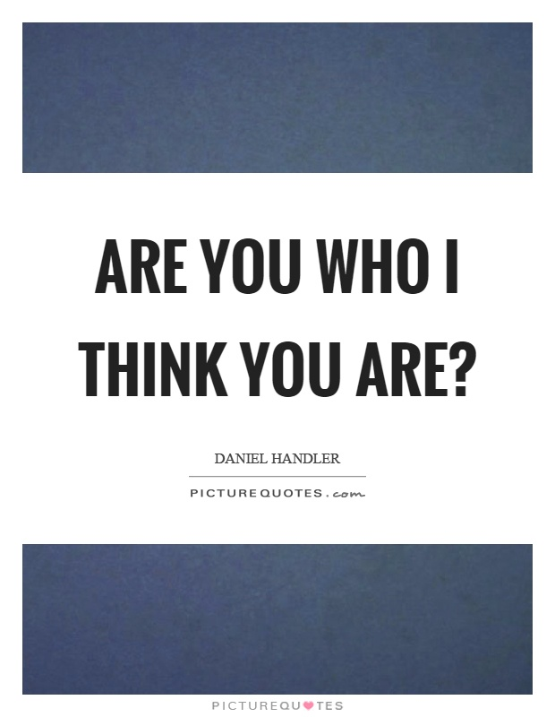 Are you who I think you are? Picture Quote #1