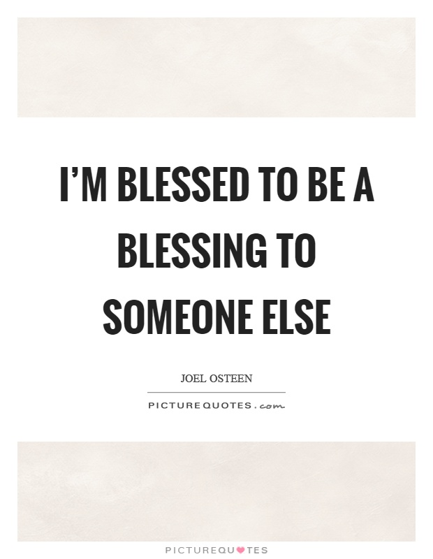 I'm blessed to be a blessing to someone else Picture Quote #1