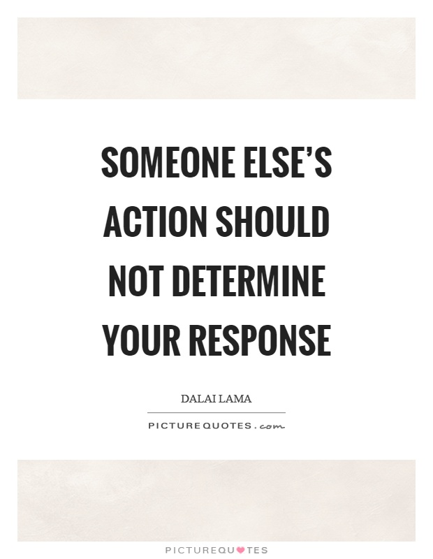 Someone else's action should not determine your response Picture Quote #1