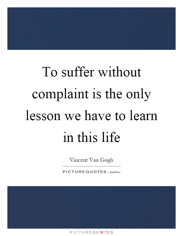 To suffer without complaint is the only lesson we have to learn in this life Picture Quote #1