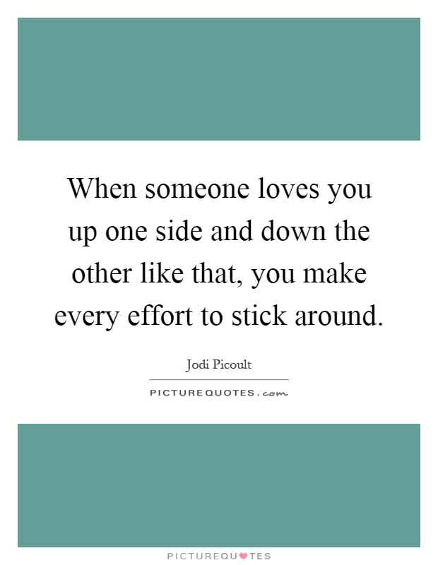 When someone loves you up one side and down the other like that, you make every effort to stick around Picture Quote #1