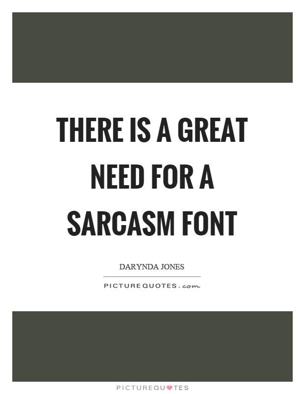 There is a great need for a sarcasm font Picture Quote #1