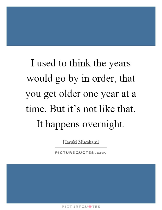 I used to think the years would go by in order, that you get older one year at a time. But it's not like that. It happens overnight Picture Quote #1
