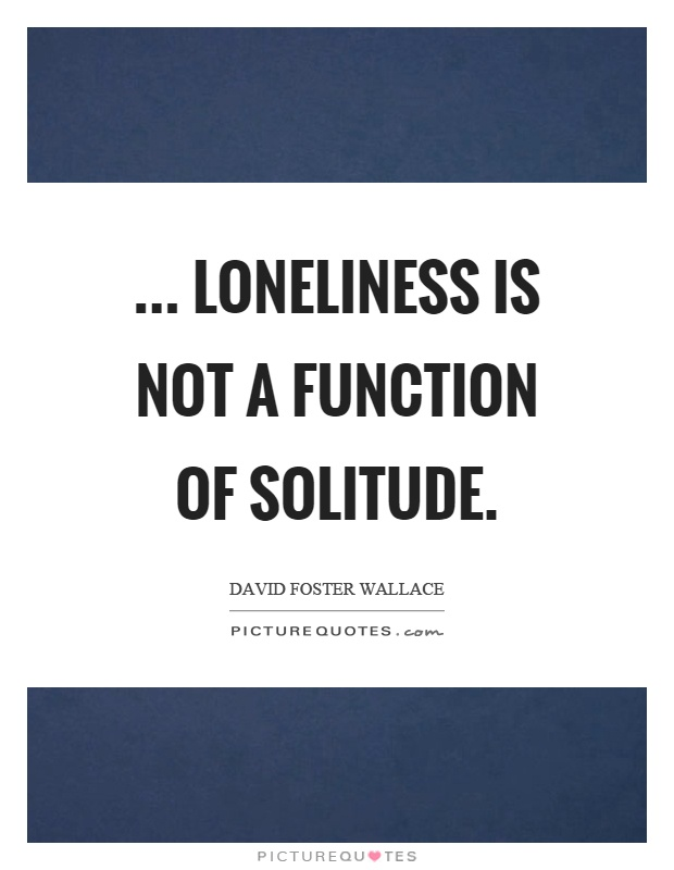 ... loneliness is not a function of solitude Picture Quote #1
